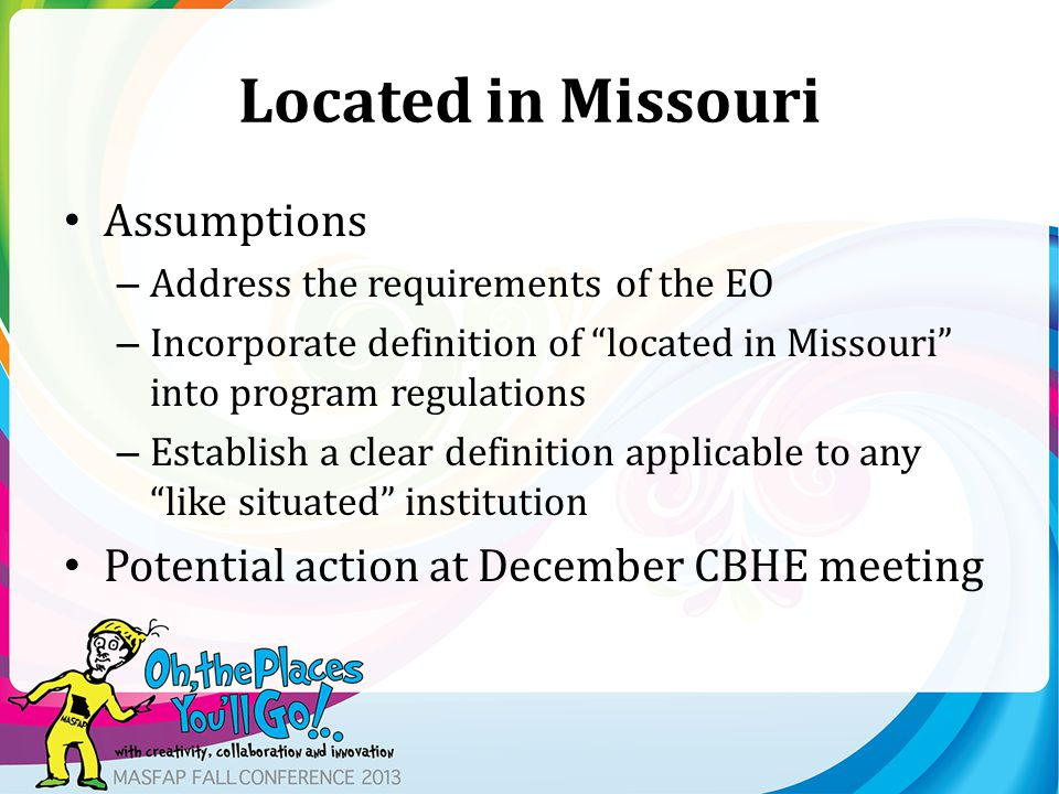 Located in Missouri Assumptions – Address the requirements of the EO – Incorporate definition of located in Missouri into program regulations – Establish a clear definition applicable to any like situated institution Potential action at December CBHE meeting