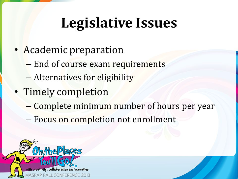 Legislative Issues Academic preparation – End of course exam requirements – Alternatives for eligibility Timely completion – Complete minimum number of hours per year – Focus on completion not enrollment
