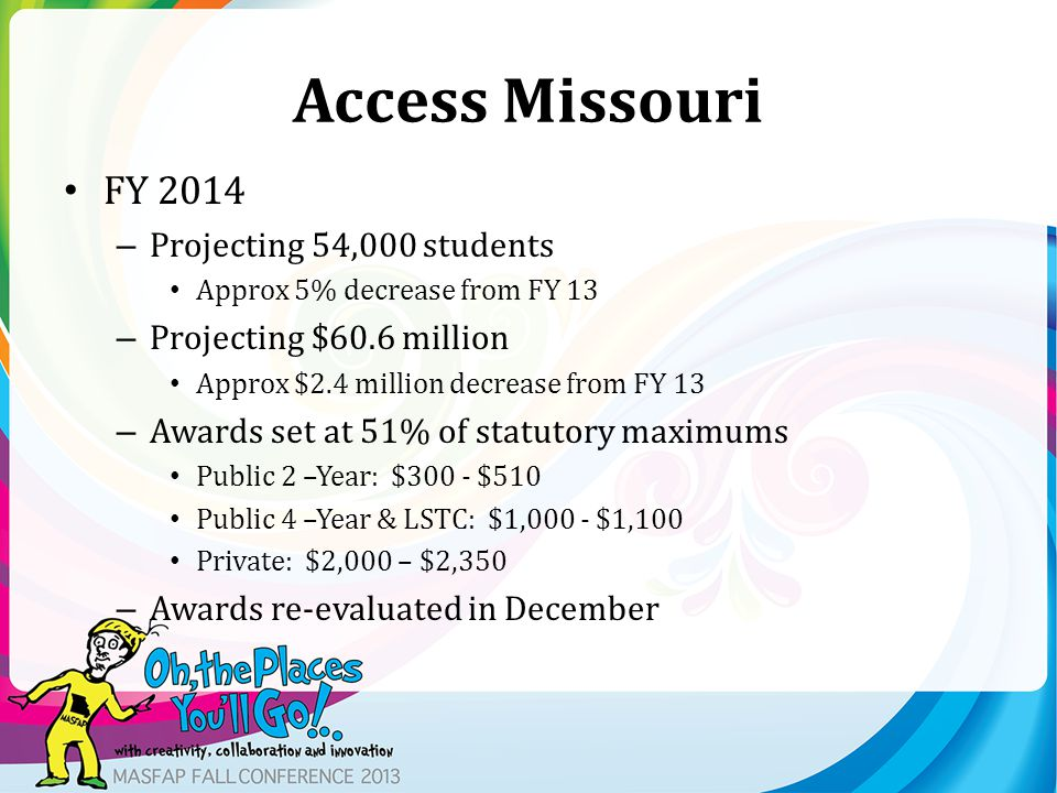 Access Missouri FY 2014 – Projecting 54,000 students Approx 5% decrease from FY 13 – Projecting $60.6 million Approx $2.4 million decrease from FY 13 – Awards set at 51% of statutory maximums Public 2 –Year: $300 - $510 Public 4 –Year & LSTC: $1,000 - $1,100 Private: $2,000 – $2,350 – Awards re-evaluated in December