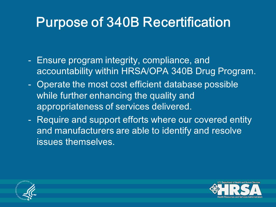 Covered Entity Responsibilities The covered entity is responsible for ensuring: (1) all information listed on the 340B Program database for that covered entity is complete, accurate, and correct; (2) all 340B Program eligibility requirements since being listed as eligible on the 340B database have been met; (3) compliance with all requirements and restrictions of Section 340B of the Public Health Service Act and any accompanying regulations or guidelines including, but not limited to, the prohibition against diversion and duplicate discounts;