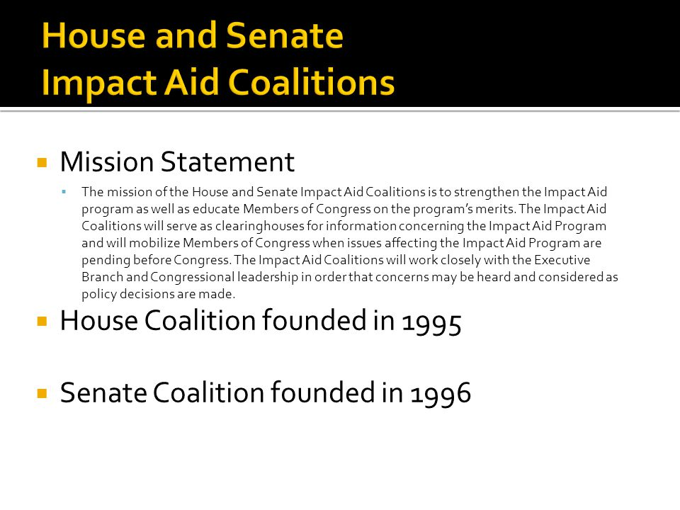  Mission Statement  The mission of the House and Senate Impact Aid Coalitions is to strengthen the Impact Aid program as well as educate Members of