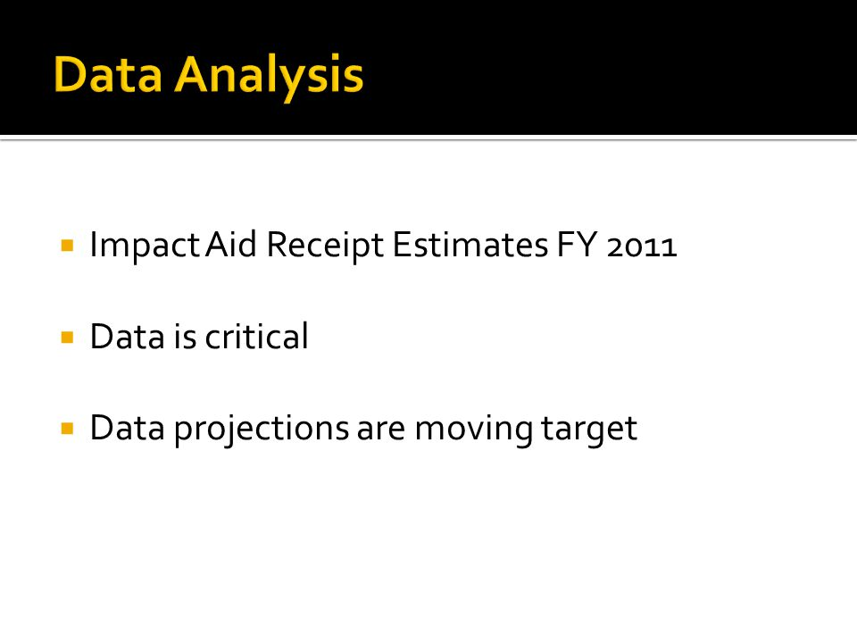  Impact Aid Receipt Estimates FY 2011  Data is critical  Data projections are moving target