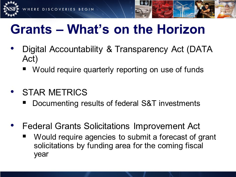 Grants – What's on the Horizon Digital Accountability & Transparency Act (DATA Act)  Would require quarterly reporting on use of funds STAR METRICS  Documenting results of federal S&T investments Federal Grants Solicitations Improvement Act  Would require agencies to submit a forecast of grant solicitations by funding area for the coming fiscal year