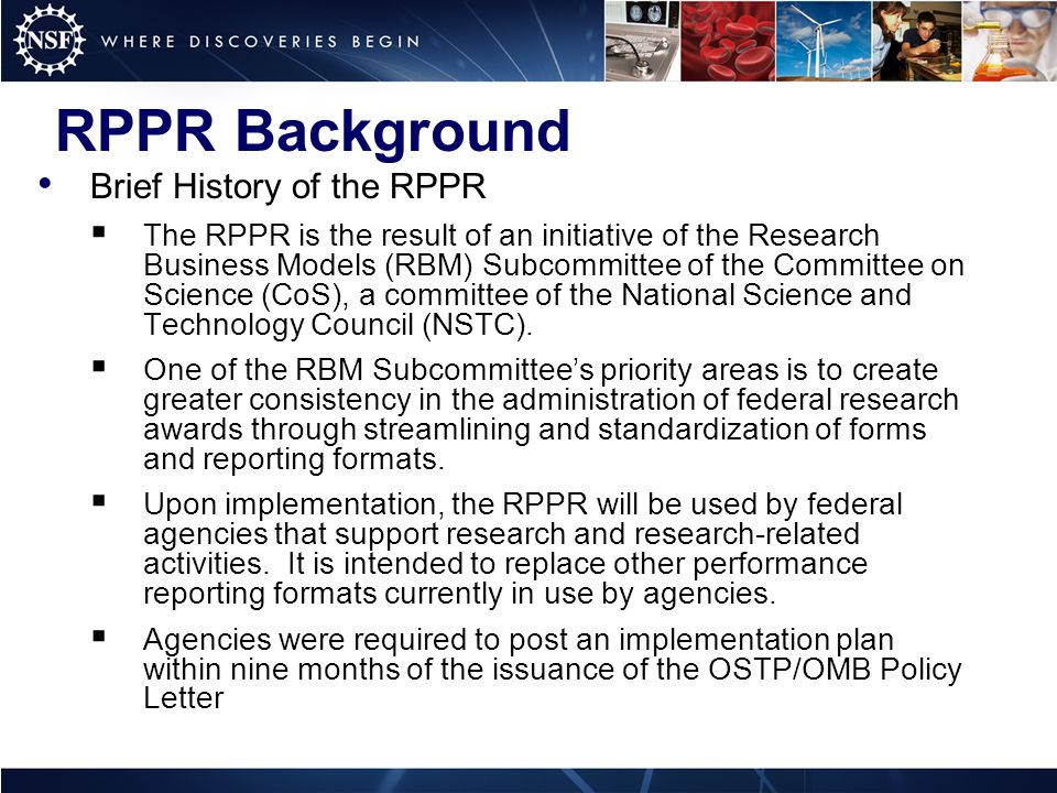 RPPR Background Brief History of the RPPR  The RPPR is the result of an initiative of the Research Business Models (RBM) Subcommittee of the Committee on Science (CoS), a committee of the National Science and Technology Council (NSTC).