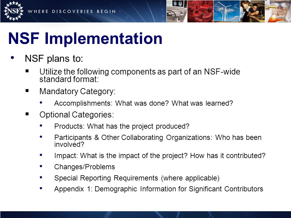 NSF Implementation NSF plans to:  Utilize the following components as part of an NSF-wide standard format:  Mandatory Category: Accomplishments: What was done.