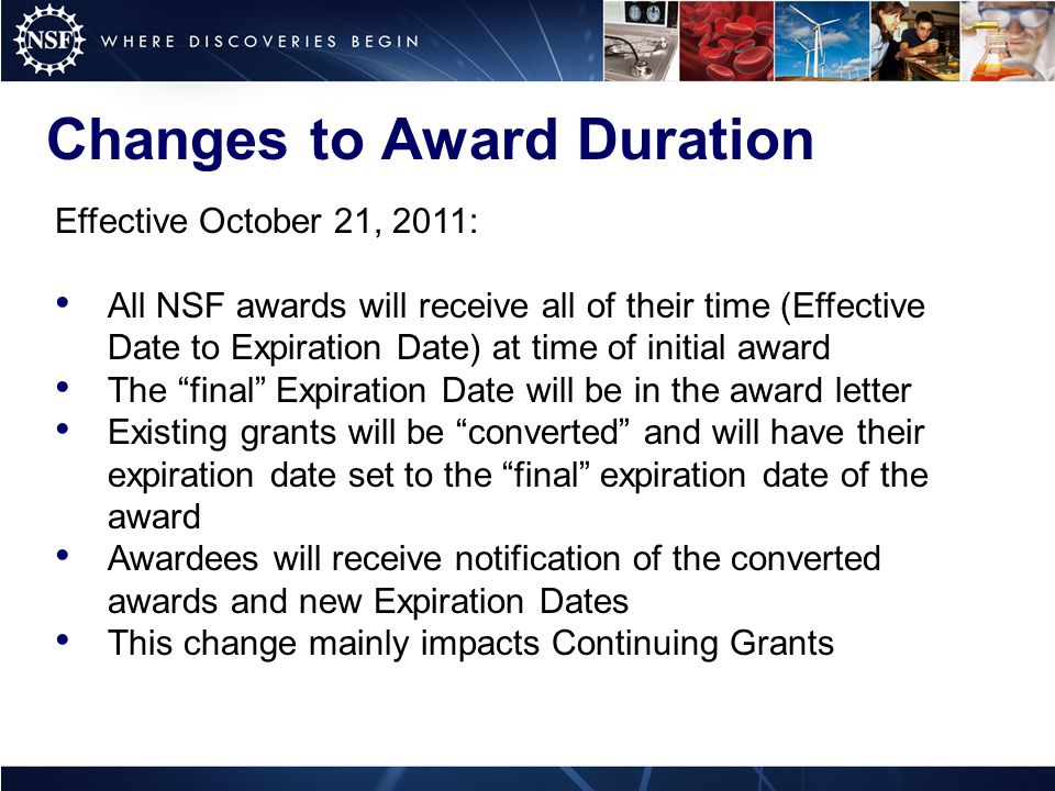 Changes to Award Duration Effective October 21, 2011: All NSF awards will receive all of their time (Effective Date to Expiration Date) at time of initial award The final Expiration Date will be in the award letter Existing grants will be converted and will have their expiration date set to the final expiration date of the award Awardees will receive notification of the converted awards and new Expiration Dates This change mainly impacts Continuing Grants