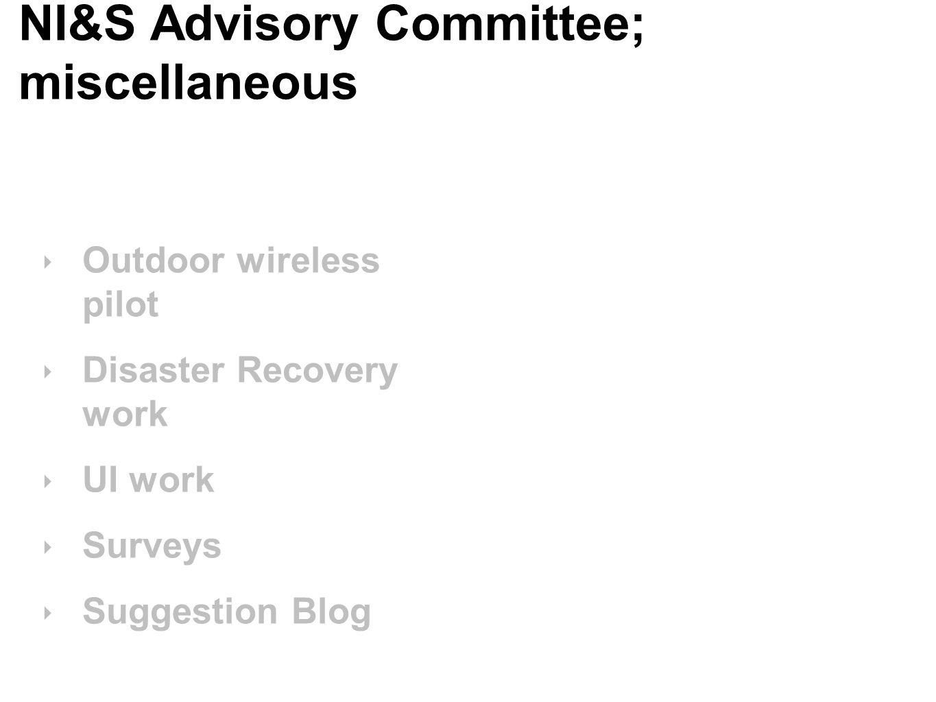 NI&S Advisory Committee; miscellaneous ‣ Outdoor wireless pilot ‣ Disaster Recovery work ‣ UI work ‣ Surveys ‣ Suggestion Blog