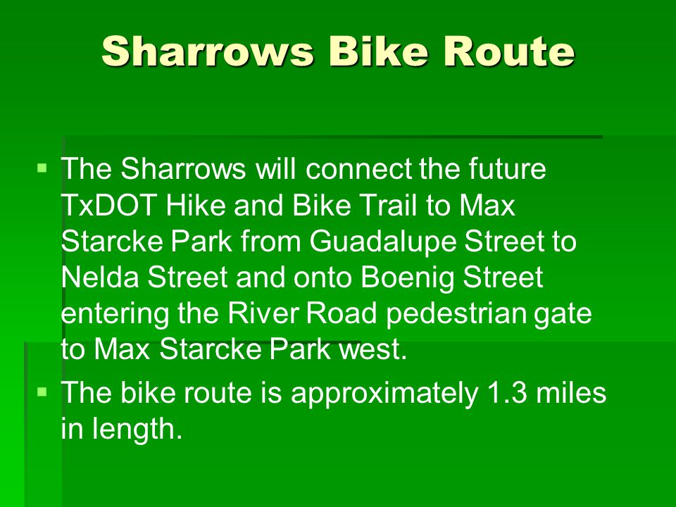Sharrows Bike Route   The Sharrows will connect the future TxDOT Hike and Bike Trail to Max Starcke Park from Guadalupe Street to Nelda Street and onto Boenig Street entering the River Road pedestrian gate to Max Starcke Park west.