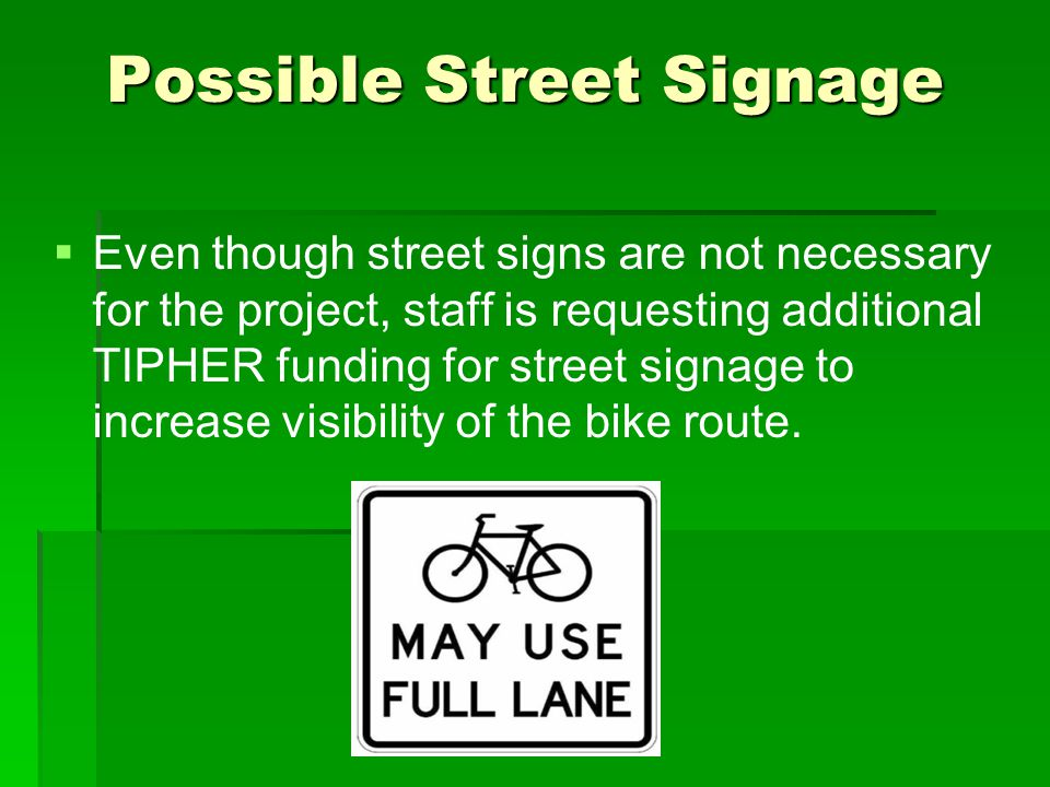 Possible Street Signage   Even though street signs are not necessary for the project, staff is requesting additional TIPHER funding for street signage to increase visibility of the bike route.