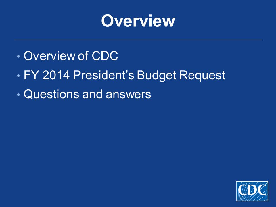 Overview Overview of CDC FY 2014 President's Budget Request Questions and answers