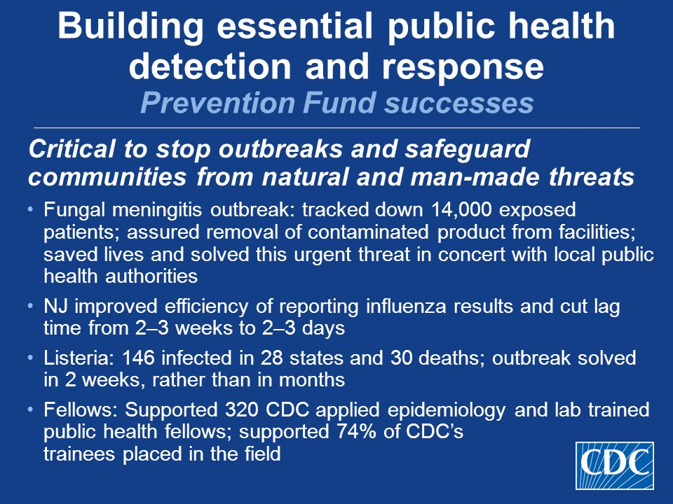 Critical to stop outbreaks and safeguard communities from natural and man-made threats Fungal meningitis outbreak: tracked down 14,000 exposed patients; assured removal of contaminated product from facilities; saved lives and solved this urgent threat in concert with local public health authorities NJ improved efficiency of reporting influenza results and cut lag time from 2–3 weeks to 2–3 days Listeria: 146 infected in 28 states and 30 deaths; outbreak solved in 2 weeks, rather than in months Fellows: Supported 320 CDC applied epidemiology and lab trained public health fellows; supported 74% of CDC's trainees placed in the field Building essential public health detection and response Prevention Fund successes