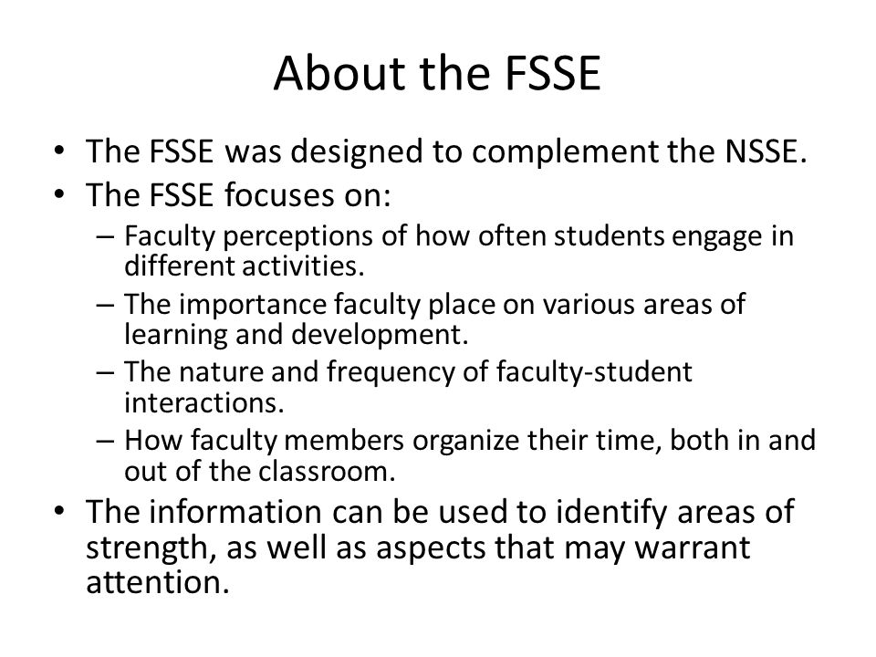 FSSE 2013 Administration Summary Survey Population 474 (regular faculty) – Total respondents 218 (46%) Class level of most students in the selected course section: – Lower division: 91 (42%) – Upper division: 96 (44%) – Other: 12 (6%) – Missing: 19 (9%)