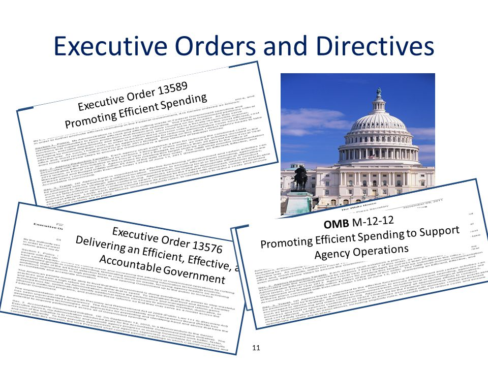 Executive Orders and Directives 11 Executive Order 13589 Promoting Efficient Spending Executive Order 13576 Delivering an Efficient, Effective, and Accountable Government OMB M-12-12 Promoting Efficient Spending to Support Agency Operations