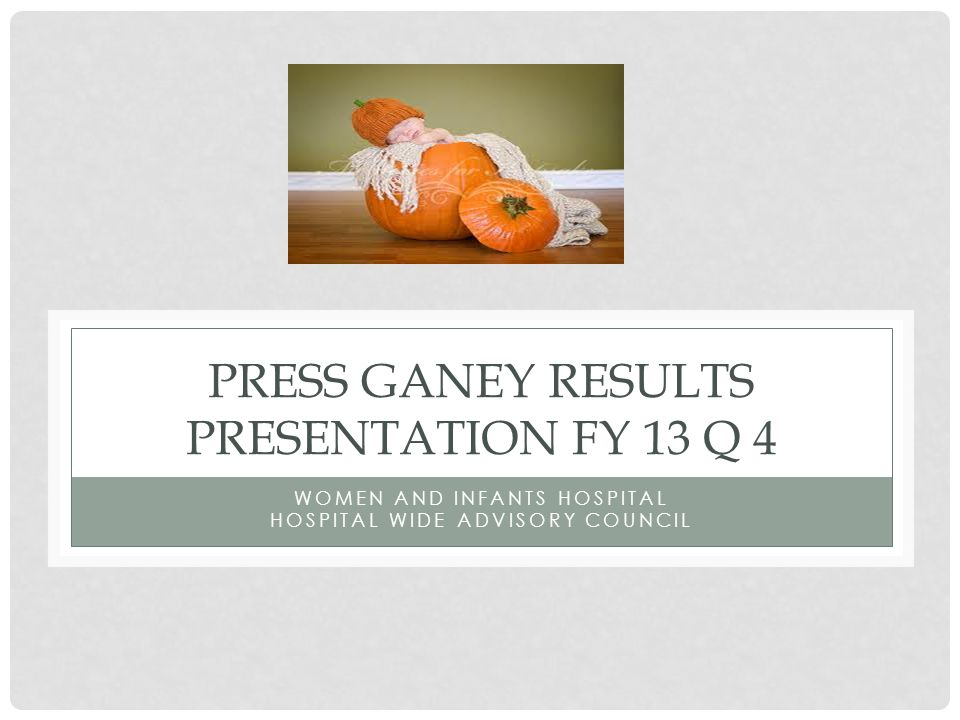 PRESS GANEY RESULTS PRESENTATION FY 13 Q 4 WOMEN AND INFANTS HOSPITAL HOSPITAL WIDE ADVISORY COUNCIL