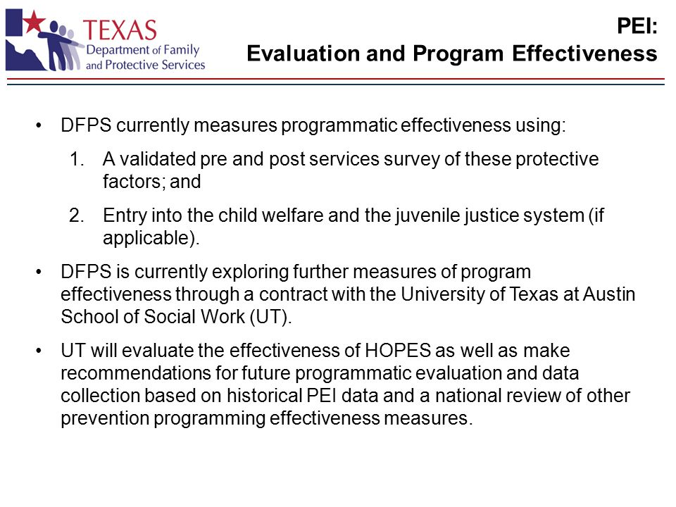PEI: Evaluation and Program Effectiveness DFPS currently measures programmatic effectiveness using: 1.A validated pre and post services survey of these protective factors; and 2.Entry into the child welfare and the juvenile justice system (if applicable).