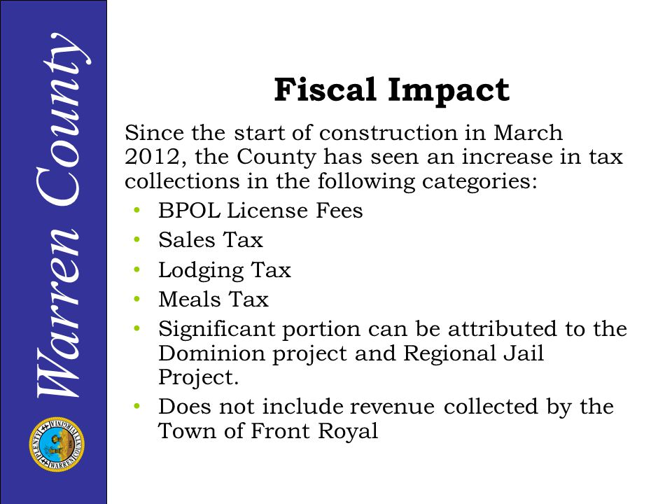 Warren County Fiscal Impact Since the start of construction in March 2012, the County has seen an increase in tax collections in the following categories: BPOL License Fees Sales Tax Lodging Tax Meals Tax Significant portion can be attributed to the Dominion project and Regional Jail Project.