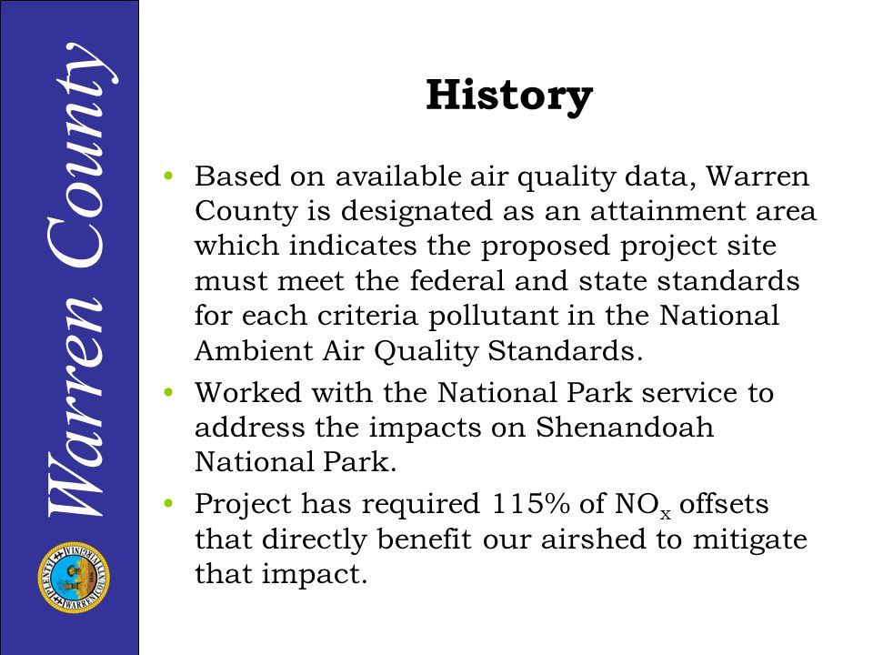Warren County History Based on available air quality data, Warren County is designated as an attainment area which indicates the proposed project site must meet the federal and state standards for each criteria pollutant in the National Ambient Air Quality Standards.