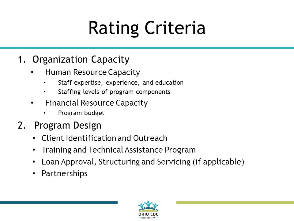 Rating Criteria 1.Organization Capacity Human Resource Capacity Staff expertise, experience, and education Staffing levels of program components Financial Resource Capacity Program budget 2.Program Design Client Identification and Outreach Training and Technical Assistance Program Loan Approval, Structuring and Servicing (if applicable) Partnerships