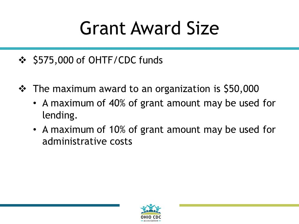 Grant Award Size  $575,000 of OHTF/CDC funds  The maximum award to an organization is $50,000 A maximum of 40% of grant amount may be used for lending.