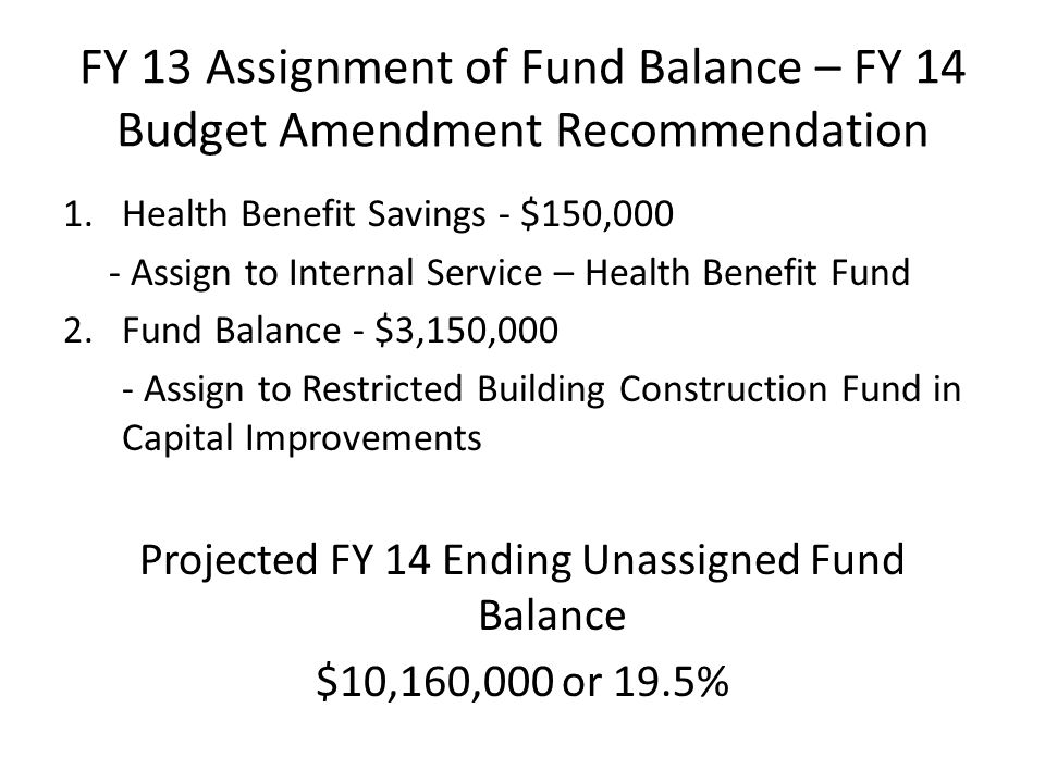 FY 13 Assignment of Fund Balance – FY 14 Budget Amendment Recommendation 1.Health Benefit Savings - $150,000 - Assign to Internal Service – Health Benefit Fund 2.Fund Balance - $3,150,000 - Assign to Restricted Building Construction Fund in Capital Improvements Projected FY 14 Ending Unassigned Fund Balance $10,160,000 or 19.5%