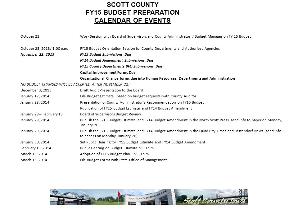 SCOTT COUNTY FY15 BUDGET PREPARATION CALENDAR OF EVENTS October 22Work Session with Board of Supervisors and County Administrator / Budget Manager on FY 15 Budget October 25, 2013/ 1:00 p.m.FY15 Budget Orientation Session for County Departments and Authorized Agencies November 22, 2013FY15 Budget Submissions Due FY14 Budget Amendment Submissions Due FY15 County Departments BFO Submissions Due Capital Improvement Forms Due Organizational Change forms due into Human Resources, Departments and Administration NO BUDGET CHANGES WILL BE ACCEPTED AFTER NOVEMBER 22.