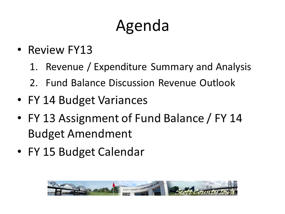 Agenda Review FY13 1.Revenue / Expenditure Summary and Analysis 2.Fund Balance Discussion Revenue Outlook FY 14 Budget Variances FY 13 Assignment of Fund Balance / FY 14 Budget Amendment FY 15 Budget Calendar