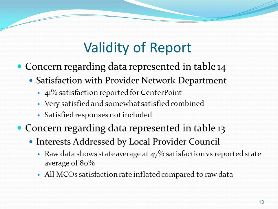 Validity of Report Concern regarding data represented in table 14 Satisfaction with Provider Network Department 41% satisfaction reported for CenterPoint Very satisfied and somewhat satisfied combined Satisfied responses not included Concern regarding data represented in table 13 Interests Addressed by Local Provider Council Raw data shows state average at 47% satisfaction vs reported state average of 80% All MCOs satisfaction rate inflated compared to raw data 10