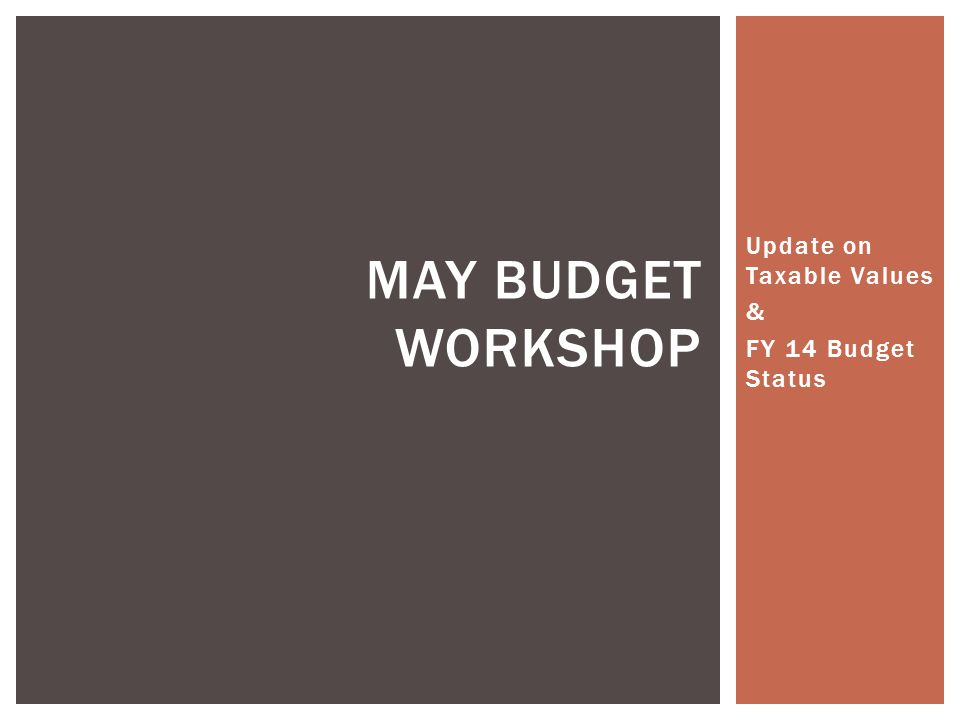 Update on Taxable Values & FY 14 Budget Status MAY BUDGET WORKSHOP