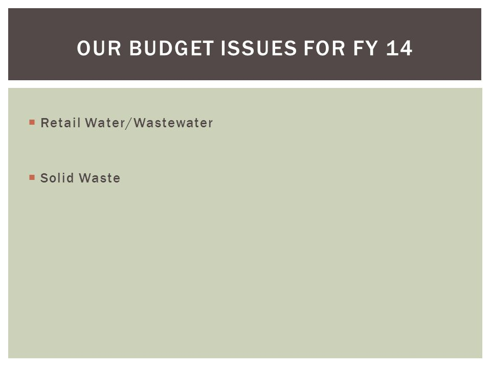  Retail Water/Wastewater  Solid Waste OUR BUDGET ISSUES FOR FY 14