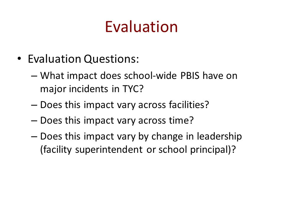Evaluation Evaluation Questions: – What impact does school-wide PBIS have on major incidents in TYC? – Does this impact vary across facilities? – Does