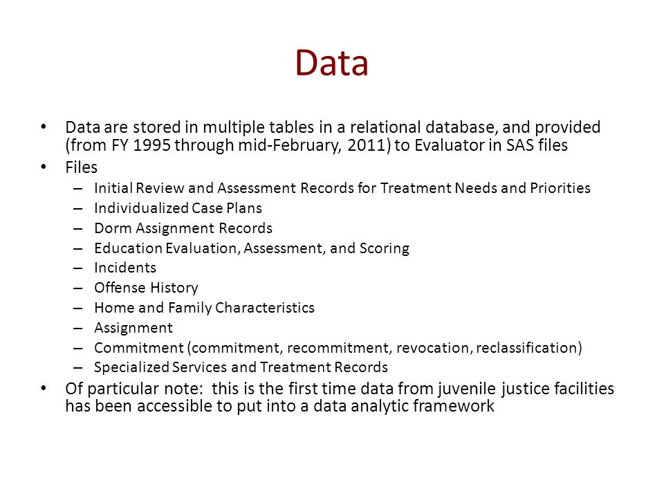 Data Data are stored in multiple tables in a relational database, and provided (from FY 1995 through mid-February, 2011) to Evaluator in SAS files Files – Initial Review and Assessment Records for Treatment Needs and Priorities – Individualized Case Plans – Dorm Assignment Records – Education Evaluation, Assessment, and Scoring – Incidents – Offense History – Home and Family Characteristics – Assignment – Commitment (commitment, recommitment, revocation, reclassification) – Specialized Services and Treatment Records Of particular note: this is the first time data from juvenile justice facilities has been accessible to put into a data analytic framework