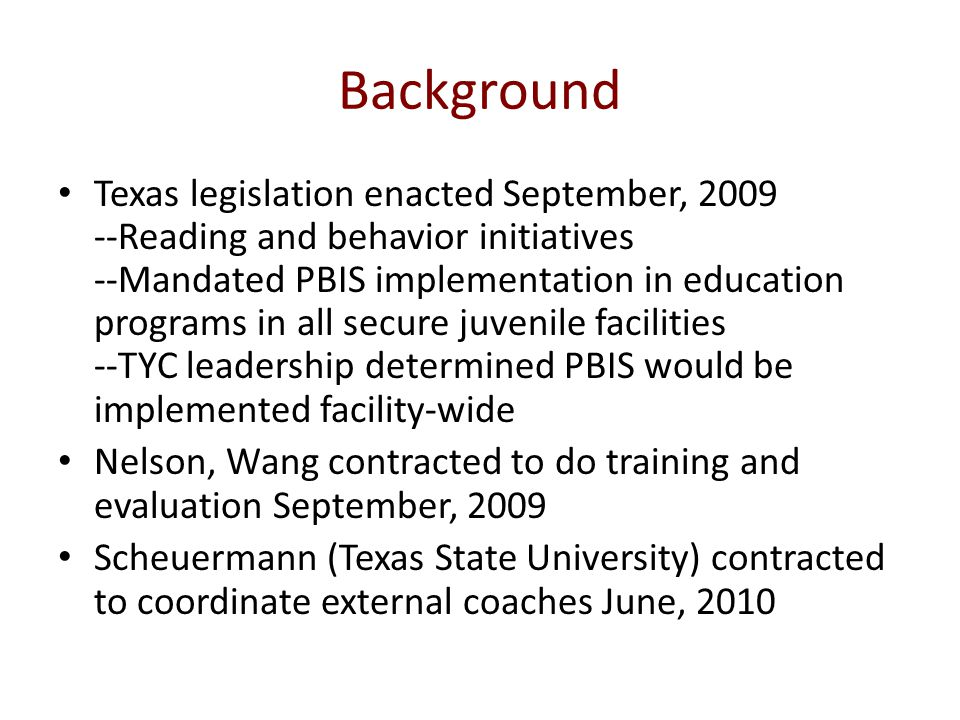 Background Texas legislation enacted September, 2009 --Reading and behavior initiatives --Mandated PBIS implementation in education programs in all secure juvenile facilities --TYC leadership determined PBIS would be implemented facility-wide Nelson, Wang contracted to do training and evaluation September, 2009 Scheuermann (Texas State University) contracted to coordinate external coaches June, 2010