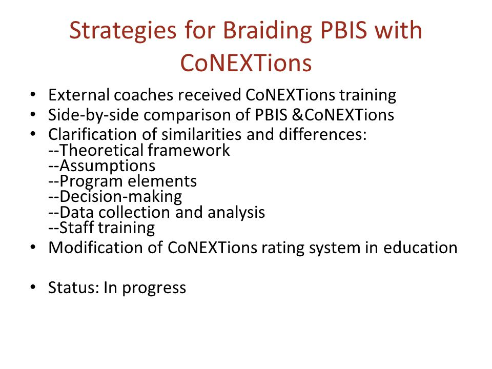 Strategies for Braiding PBIS with CoNEXTions External coaches received CoNEXTions training Side-by-side comparison of PBIS &CoNEXTions Clarification of similarities and differences: --Theoretical framework --Assumptions --Program elements --Decision-making --Data collection and analysis --Staff training Modification of CoNEXTions rating system in education Status: In progress