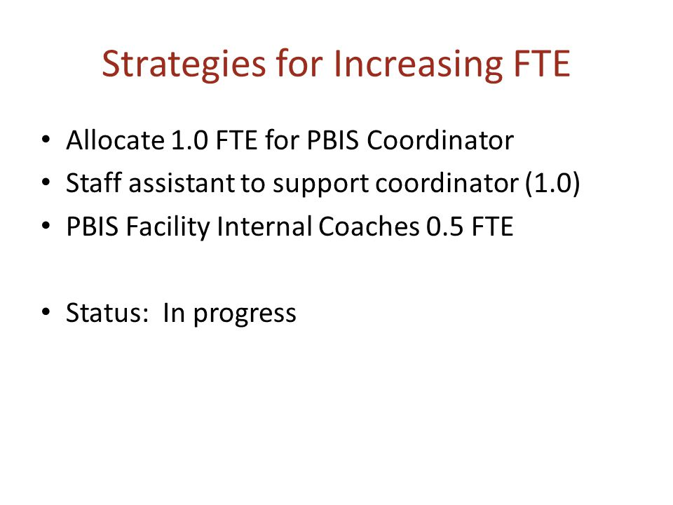 Strategies for Increasing FTE Allocate 1.0 FTE for PBIS Coordinator Staff assistant to support coordinator (1.0) PBIS Facility Internal Coaches 0.5 FT