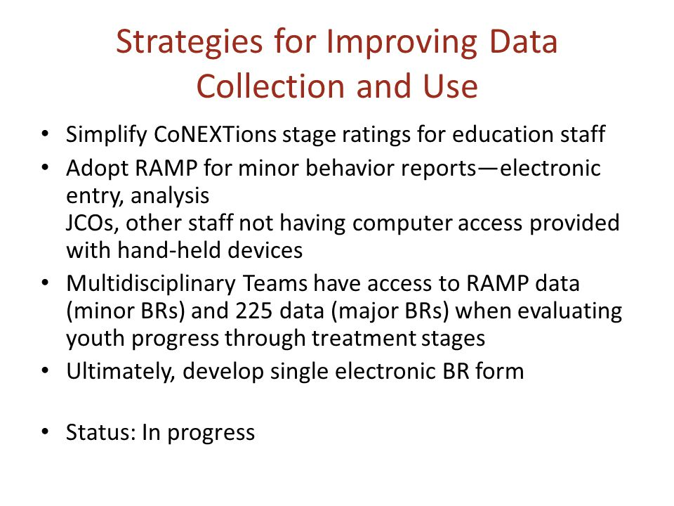 Strategies for Improving Data Collection and Use Simplify CoNEXTions stage ratings for education staff Adopt RAMP for minor behavior reports—electronic entry, analysis JCOs, other staff not having computer access provided with hand-held devices Multidisciplinary Teams have access to RAMP data (minor BRs) and 225 data (major BRs) when evaluating youth progress through treatment stages Ultimately, develop single electronic BR form Status: In progress