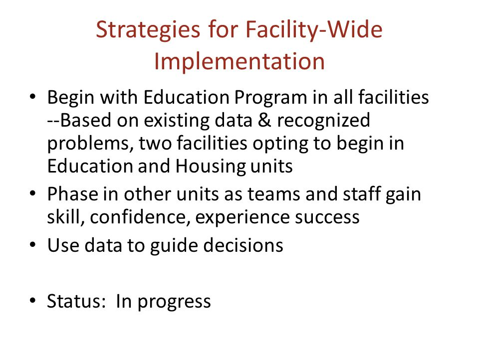 Strategies for Facility-Wide Implementation Begin with Education Program in all facilities --Based on existing data & recognized problems, two facilities opting to begin in Education and Housing units Phase in other units as teams and staff gain skill, confidence, experience success Use data to guide decisions Status: In progress