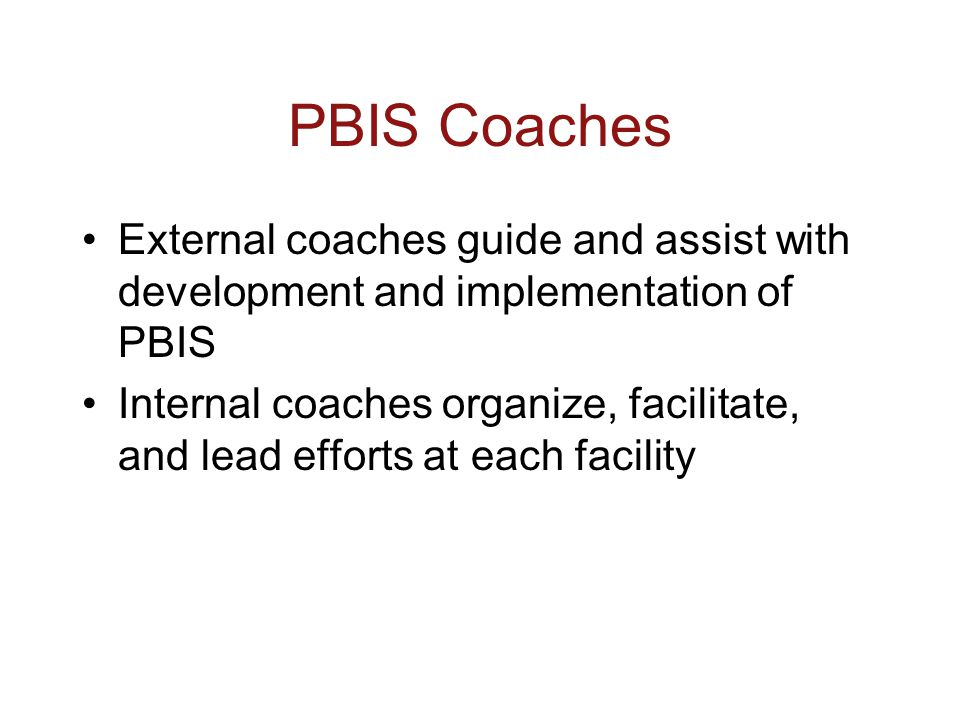 PBIS Coaches External coaches guide and assist with development and implementation of PBIS Internal coaches organize, facilitate, and lead efforts at each facility