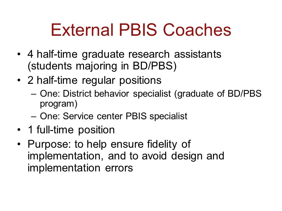 External PBIS Coaches 4 half-time graduate research assistants (students majoring in BD/PBS) 2 half-time regular positions –One: District behavior specialist (graduate of BD/PBS program) –One: Service center PBIS specialist 1 full-time position Purpose: to help ensure fidelity of implementation, and to avoid design and implementation errors