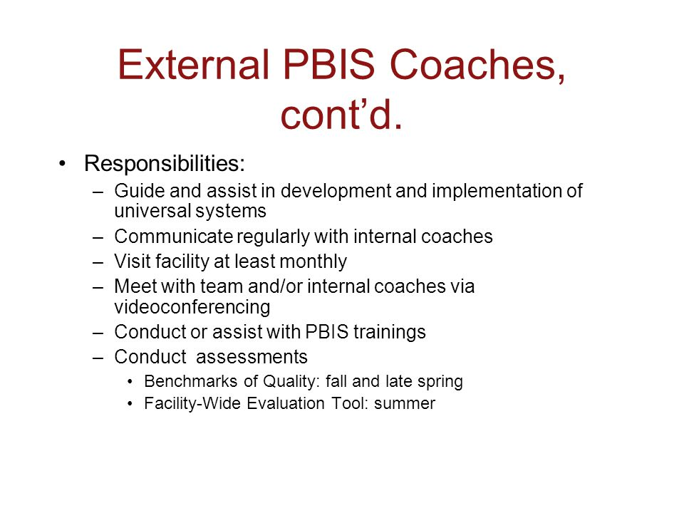 External PBIS Coaches, cont'd. Responsibilities: –Guide and assist in development and implementation of universal systems –Communicate regularly with