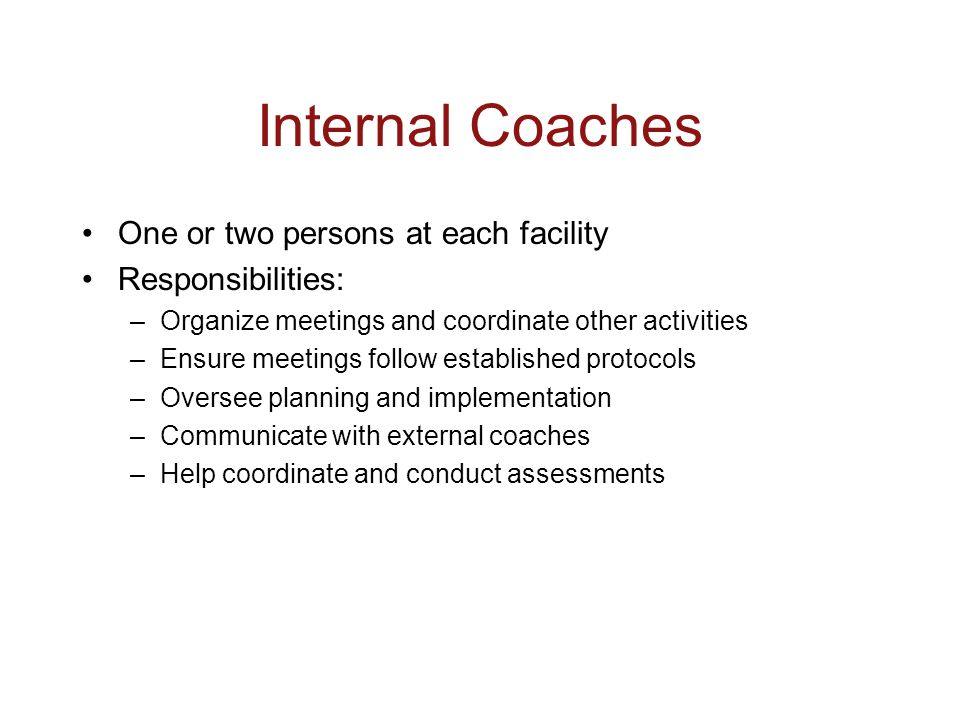 Internal Coaches One or two persons at each facility Responsibilities: –Organize meetings and coordinate other activities –Ensure meetings follow established protocols –Oversee planning and implementation –Communicate with external coaches –Help coordinate and conduct assessments