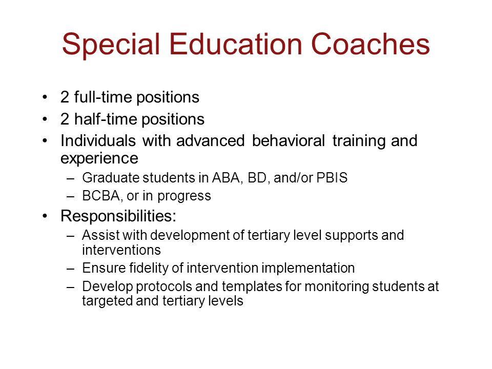 Special Education Coaches 2 full-time positions 2 half-time positions Individuals with advanced behavioral training and experience –Graduate students in ABA, BD, and/or PBIS –BCBA, or in progress Responsibilities: –Assist with development of tertiary level supports and interventions –Ensure fidelity of intervention implementation –Develop protocols and templates for monitoring students at targeted and tertiary levels