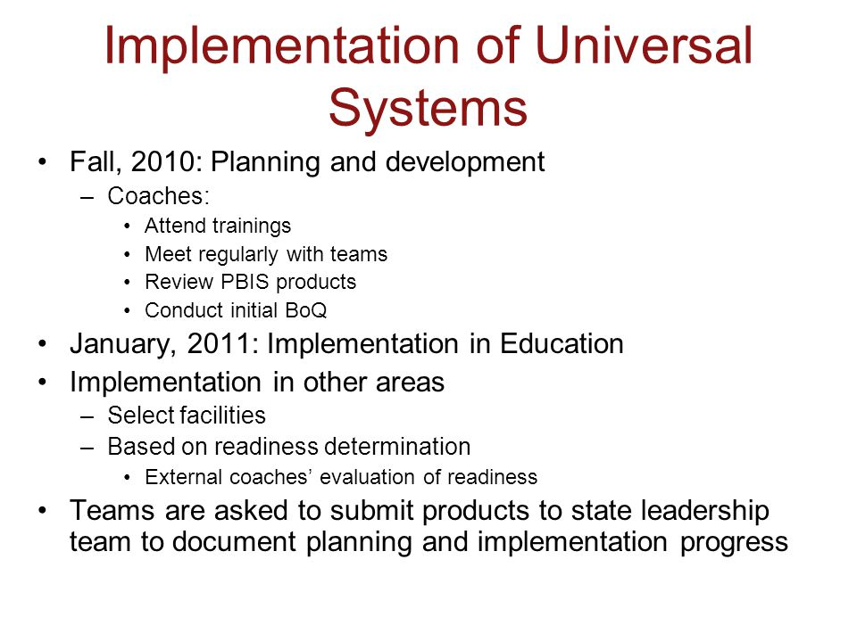 Implementation of Universal Systems Fall, 2010: Planning and development –Coaches: Attend trainings Meet regularly with teams Review PBIS products Con