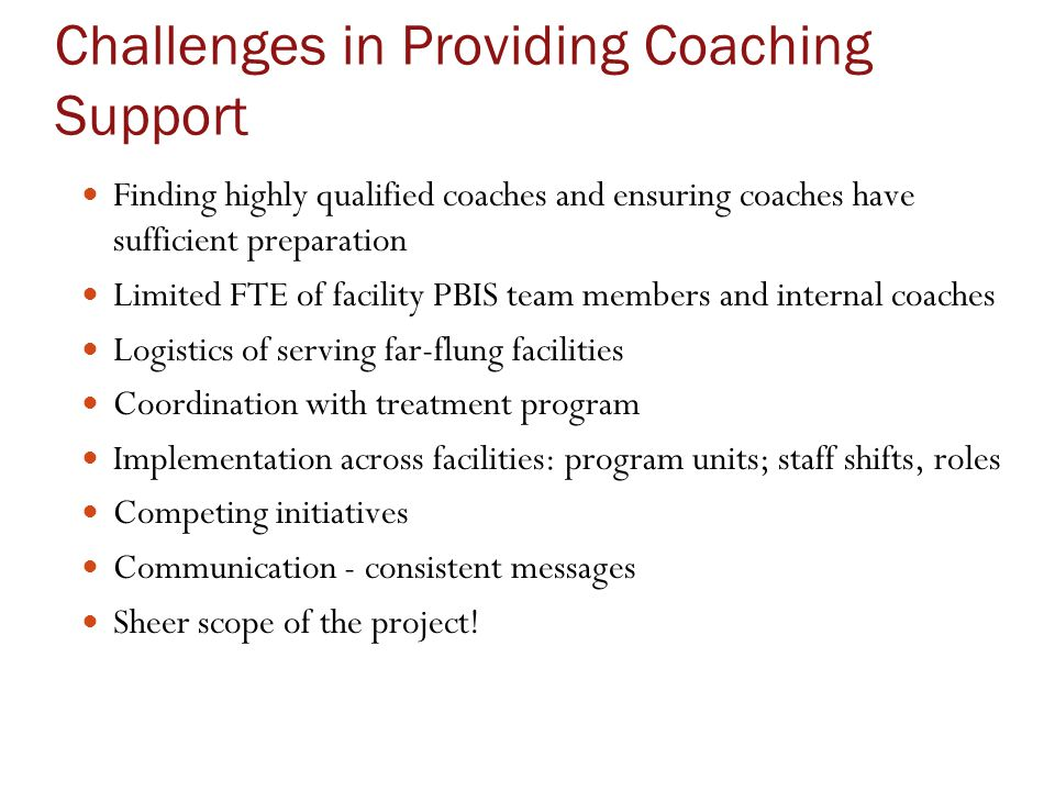 Challenges in Providing Coaching Support Finding highly qualified coaches and ensuring coaches have sufficient preparation Limited FTE of facility PBIS team members and internal coaches Logistics of serving far-flung facilities Coordination with treatment program Implementation across facilities: program units; staff shifts, roles Competing initiatives Communication - consistent messages Sheer scope of the project!