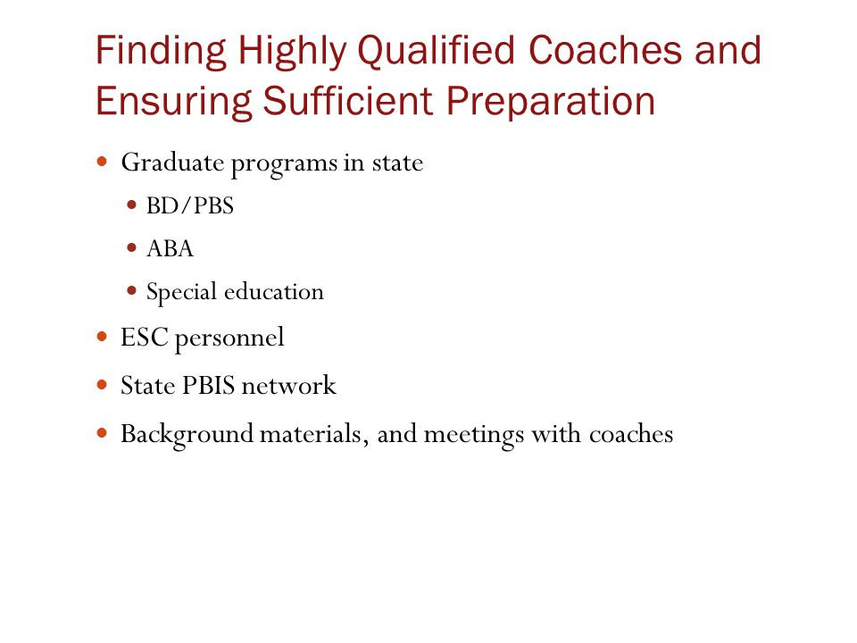 Finding Highly Qualified Coaches and Ensuring Sufficient Preparation Graduate programs in state BD/PBS ABA Special education ESC personnel State PBIS network Background materials, and meetings with coaches