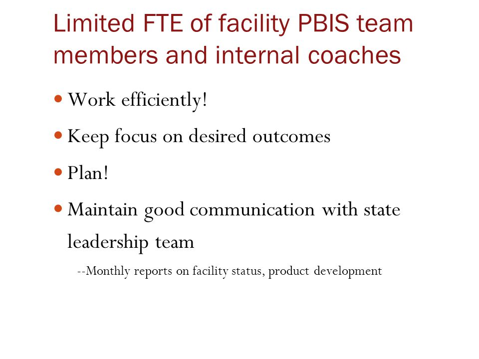 Limited FTE of facility PBIS team members and internal coaches Work efficiently! Keep focus on desired outcomes Plan! Maintain good communication with