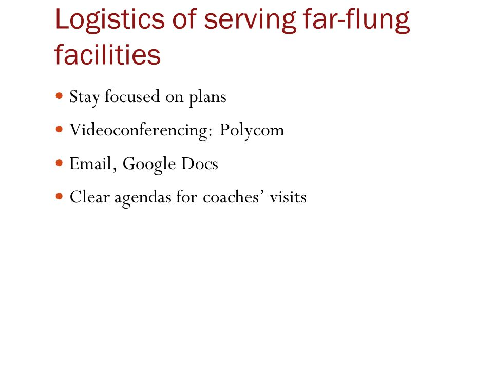 Logistics of serving far-flung facilities Stay focused on plans Videoconferencing: Polycom Email, Google Docs Clear agendas for coaches' visits