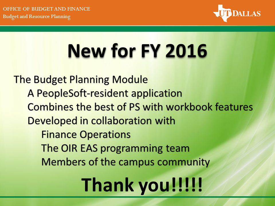 DIVISION OF FINANCE Office of the Vice President for Finance OFFICE OF BUDGET AND FINANCE Budget and Resource Planning New for FY 2016 The Budget Planning Module A PeopleSoft-resident application Combines the best of PS with workbook features Developed in collaboration with Finance Operations The OIR EAS programming team Members of the campus community Thank you!!!!!