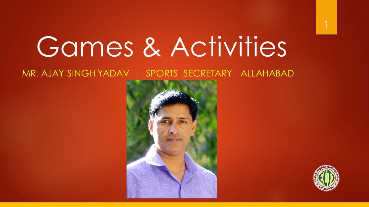 Games & Activities MR. AJAY SINGH YADAV - SPORTS SECRETARY ALLAHABAD 1