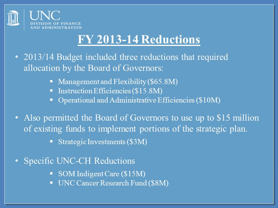 FY 2013-14 Reductions 2013/14 Budget included three reductions that required allocation by the Board of Governors:  Management and Flexibility ($65.8M)  Instruction Efficiencies ($15.8M)  Operational and Administrative Efficiencies ($10M) Also permitted the Board of Governors to use up to $15 million of existing funds to implement portions of the strategic plan.