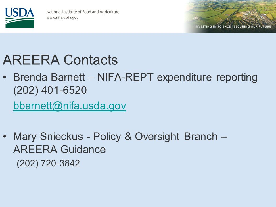 AREERA Contacts Brenda Barnett – NIFA-REPT expenditure reporting (202) 401-6520 bbarnett@nifa.usda.gov Mary Snieckus - Policy & Oversight Branch – AREERA Guidance (202) 720-3842